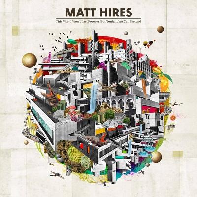 Matt Hires streams new album, 'This World Won't Last Forever, But Tonight We Can Pretend' - Alternative Press
